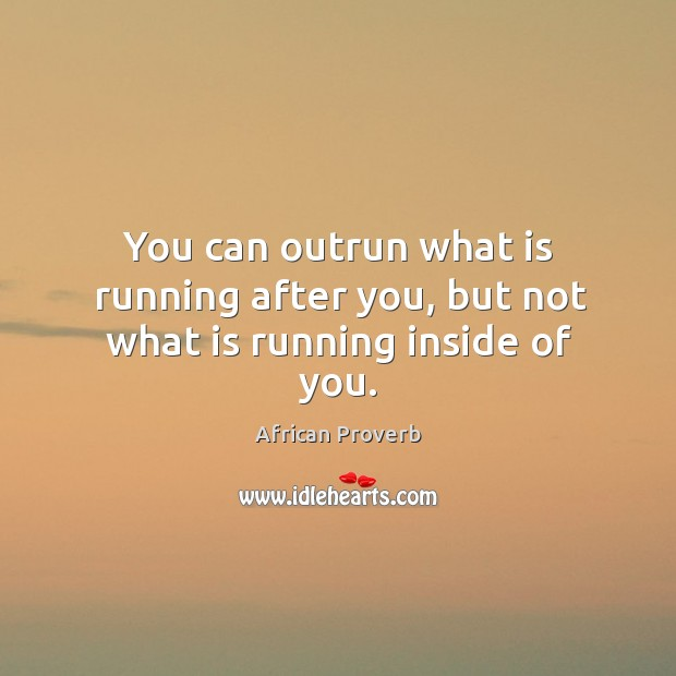 Image, You can outrun what is running after you, but not what is running inside of you.
