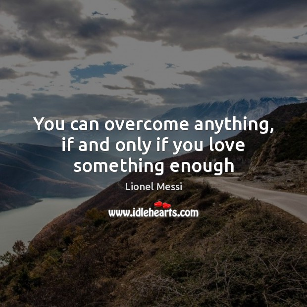 You Can Overcome Anything If And Only If You Love Something Enough