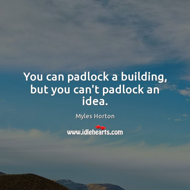 You can padlock a building, but you can't padlock an idea. Myles Horton Picture Quote