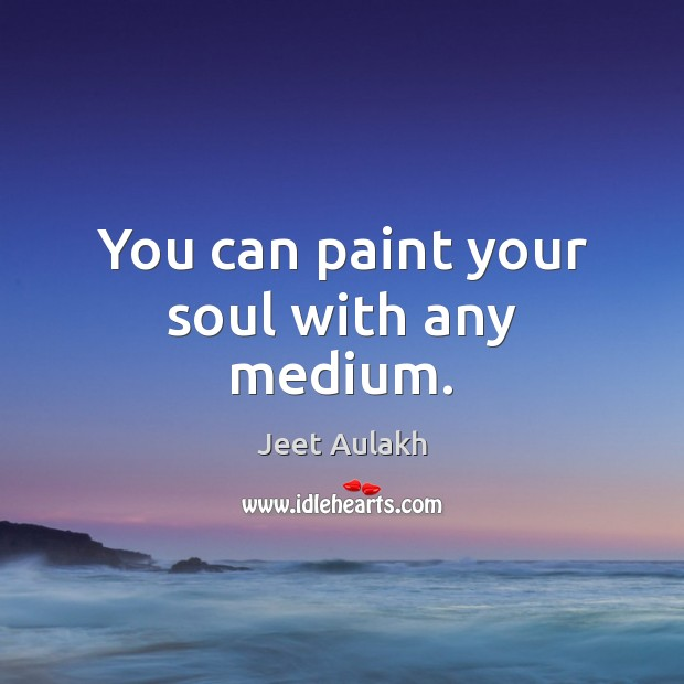 You can paint your soul with any medium. Image