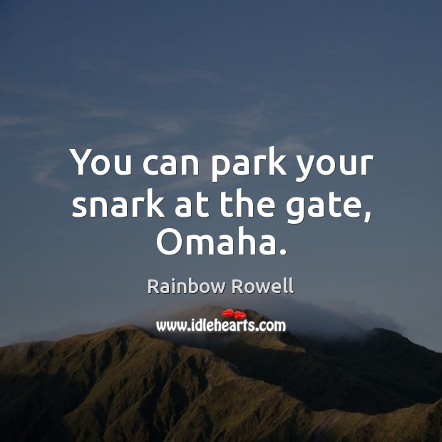 You can park your snark at the gate, Omaha. Rainbow Rowell Picture Quote