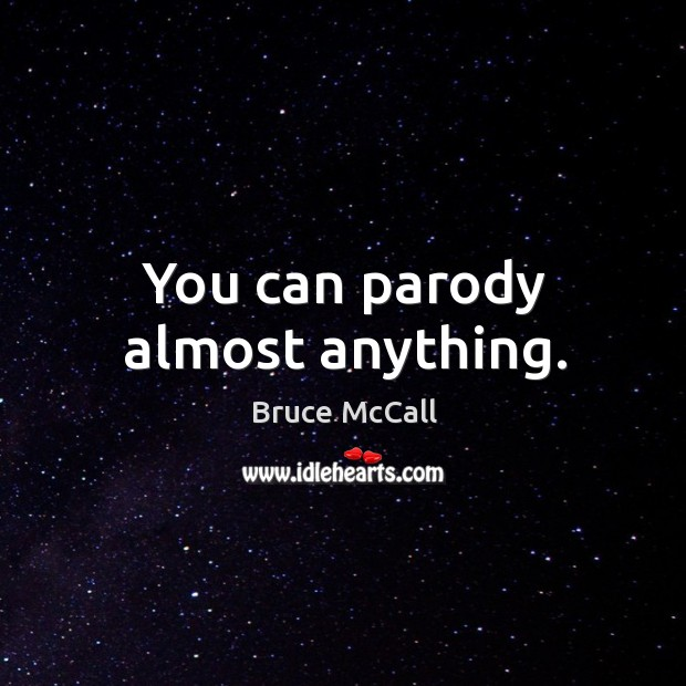 You can parody almost anything. Bruce McCall Picture Quote