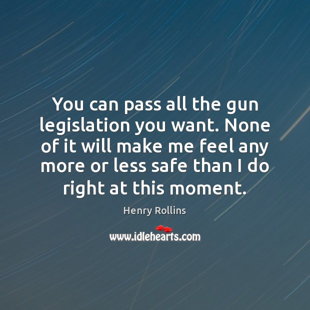You can pass all the gun legislation you want. None of it Henry Rollins Picture Quote