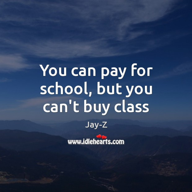 You can pay for school, but you can't buy class Jay-Z Picture Quote