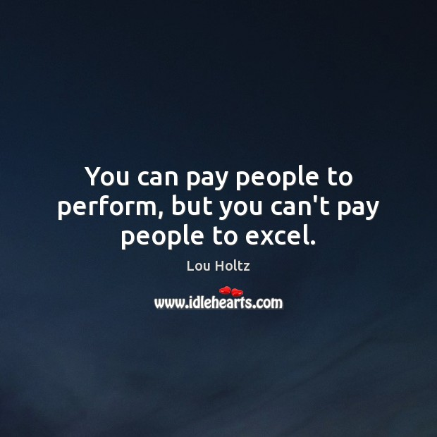You can pay people to perform, but you can't pay people to excel. Lou Holtz Picture Quote