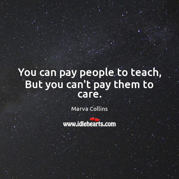 You can pay people to teach, But you can't pay them to care. Image