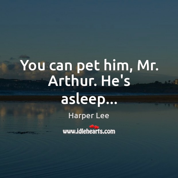 You can pet him, Mr. Arthur. He's asleep… Harper Lee Picture Quote