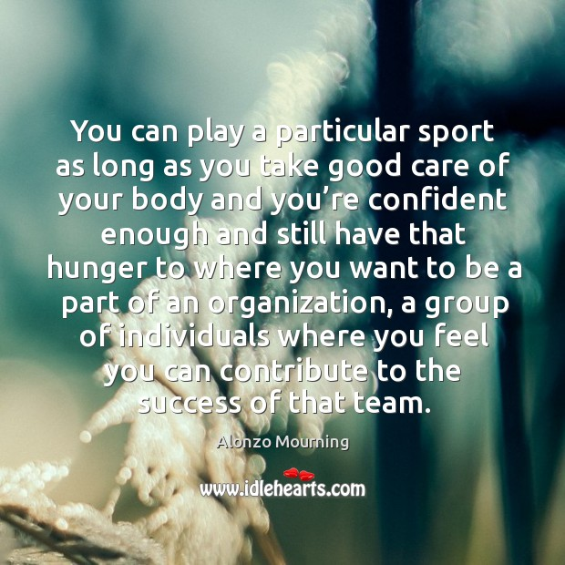 You can play a particular sport as long as you take good care of your body and you're confident enough and Alonzo Mourning Picture Quote