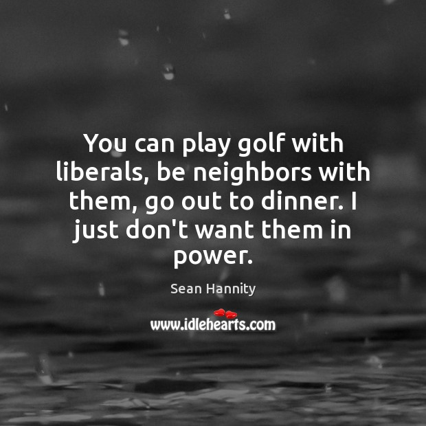 You can play golf with liberals, be neighbors with them, go out Sean Hannity Picture Quote