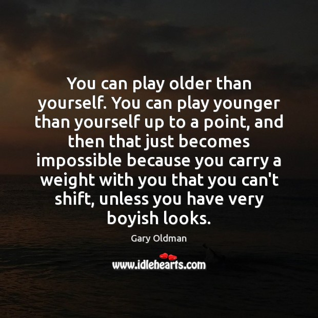 You can play older than yourself. You can play younger than yourself Gary Oldman Picture Quote