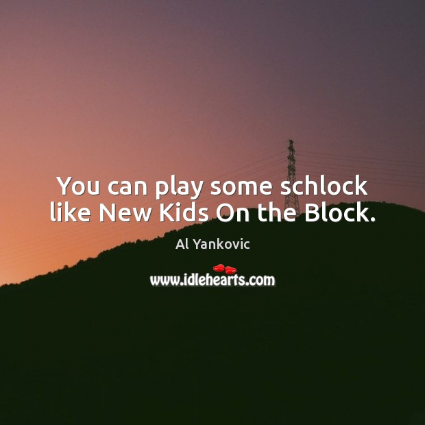 You can play some schlock like New Kids On the Block. Al Yankovic Picture Quote