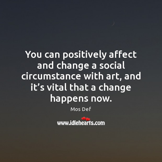You can positively affect and change a social circumstance with art, and Mos Def Picture Quote