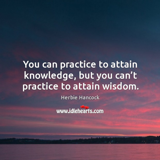 You can practice to attain knowledge, but you can't practice to attain wisdom. Image