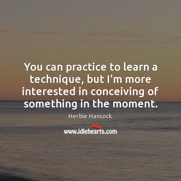 You can practice to learn a technique, but I'm more interested in Practice Quotes Image