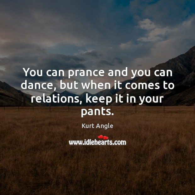 You can prance and you can dance, but when it comes to relations, keep it in your pants. Kurt Angle Picture Quote