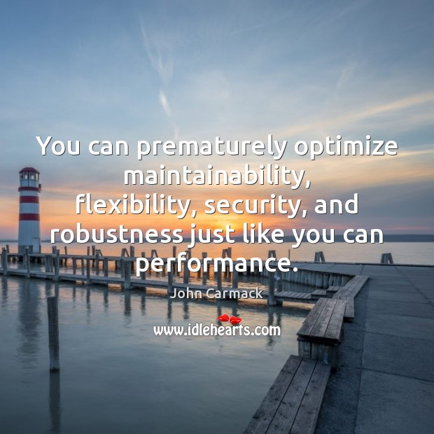 You can prematurely optimize maintainability, flexibility, security, and robustness just like you Image