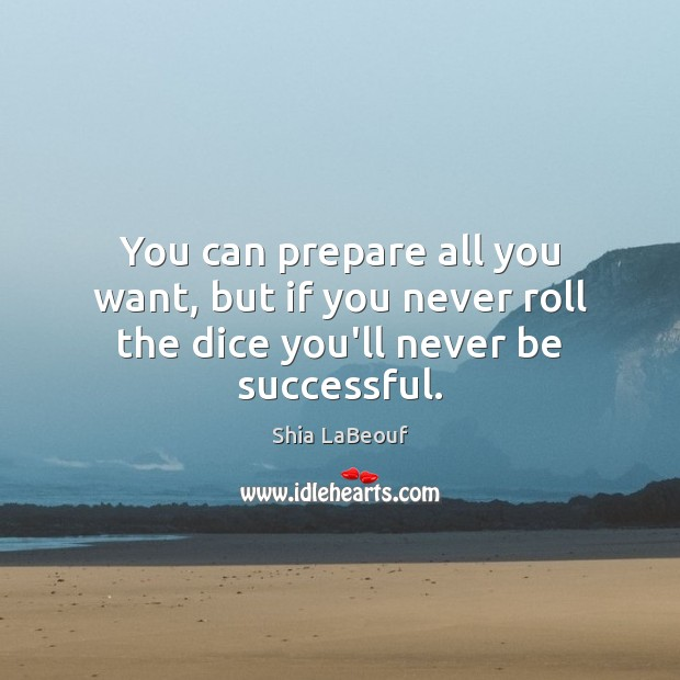 You can prepare all you want, but if you never roll the dice you'll never be successful. Shia LaBeouf Picture Quote