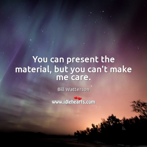 You can present the material, but you can't make me care. Bill Watterson Picture Quote