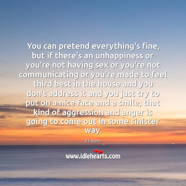 You can pretend everything's fine, but if there's an unhappiness or you're Image
