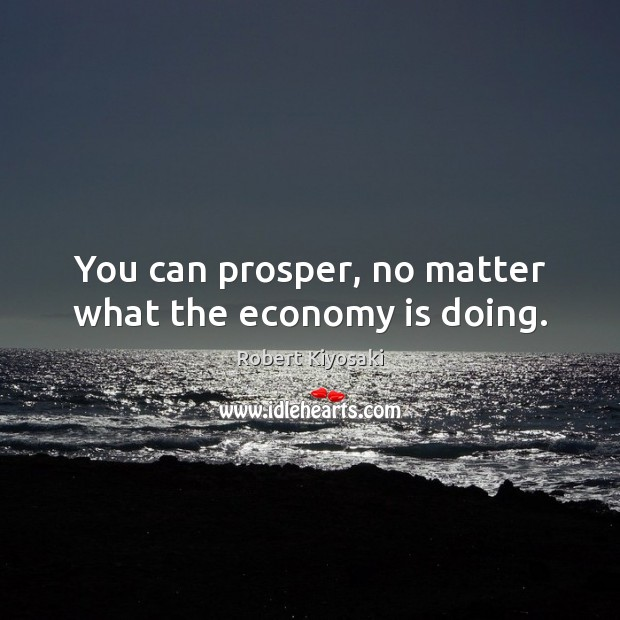 You can prosper, no matter what the economy is doing. Image