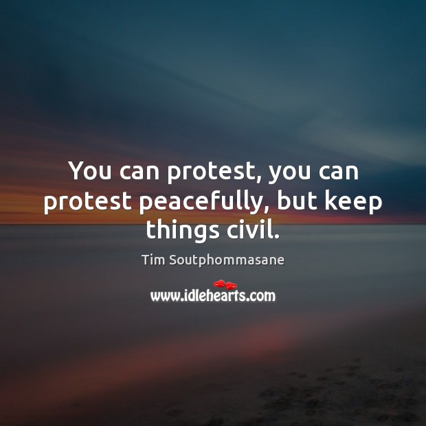 You can protest, you can protest peacefully, but keep things civil. Tim Soutphommasane Picture Quote