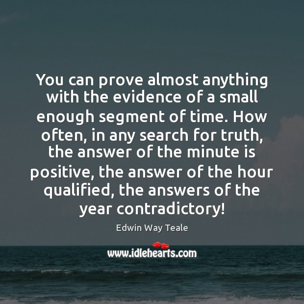 You can prove almost anything with the evidence of a small enough Edwin Way Teale Picture Quote