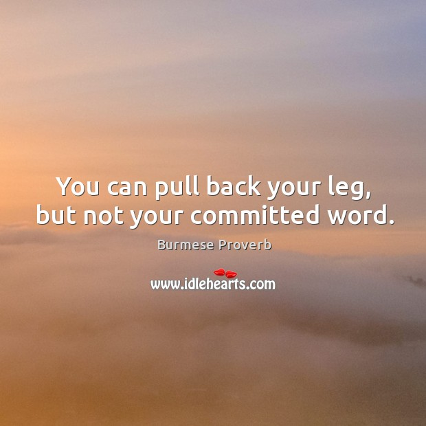 You can pull back your leg, but not your committed word. Burmese Proverbs Image
