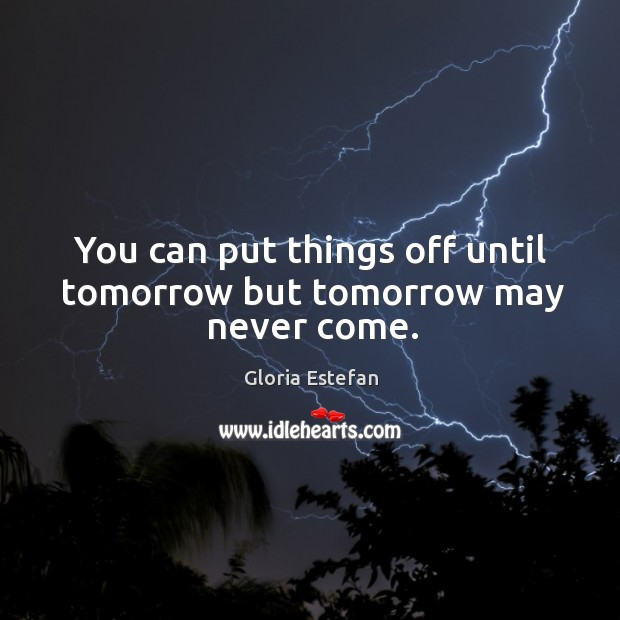 Image, You can put things off until tomorrow but tomorrow may never come.