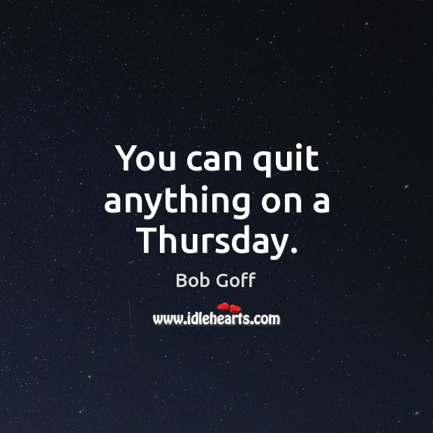 You can quit anything on a Thursday. Bob Goff Picture Quote