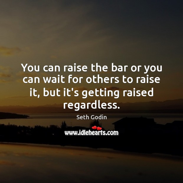 Image, You can raise the bar or you can wait for others to