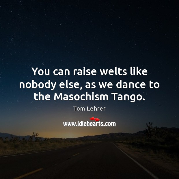 You can raise welts like nobody else, as we dance to the Masochism Tango. Tom Lehrer Picture Quote