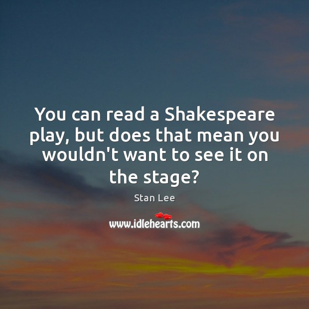 You can read a Shakespeare play, but does that mean you wouldn't Stan Lee Picture Quote