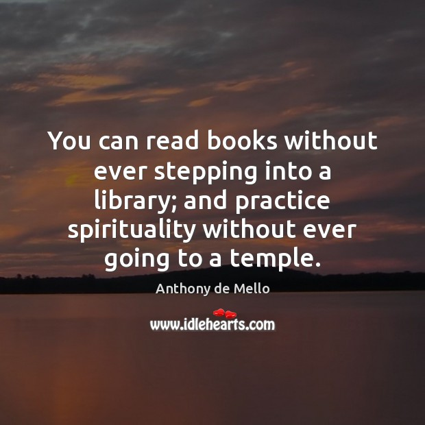 You can read books without ever stepping into a library; and practice Anthony de Mello Picture Quote