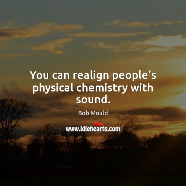Image, You can realign people's physical chemistry with sound.