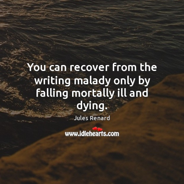 You can recover from the writing malady only by falling mortally ill and dying. Image