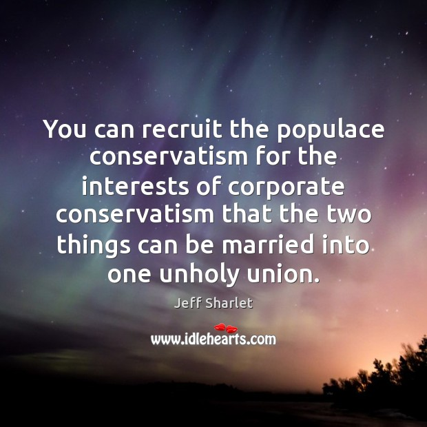 You can recruit the populace conservatism for the interests of corporate conservatism Jeff Sharlet Picture Quote