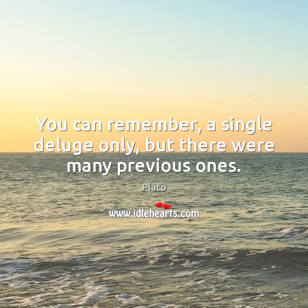 You can remember, a single deluge only, but there were many previous ones. Plato Picture Quote