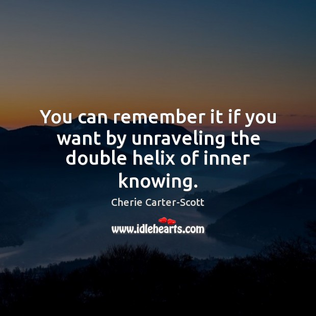You can remember it if you want by unraveling the double helix of inner knowing. Image
