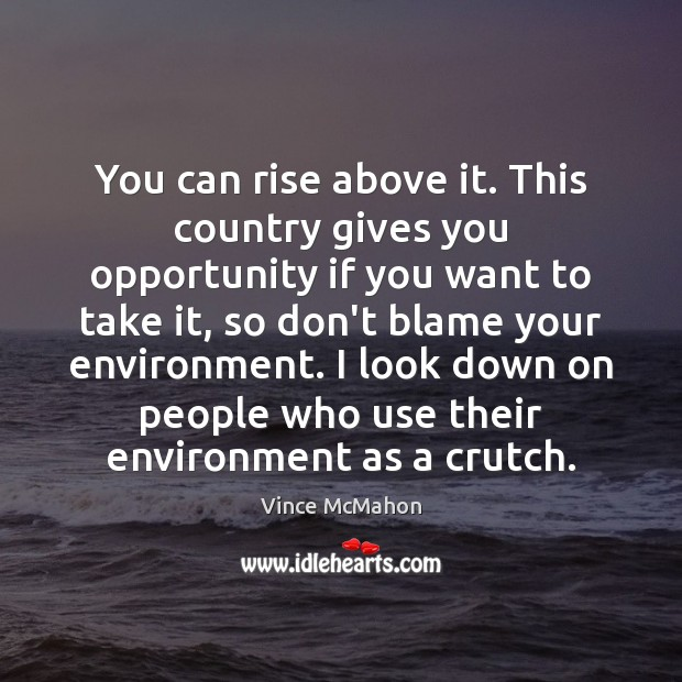 You can rise above it. This country gives you opportunity if you Image