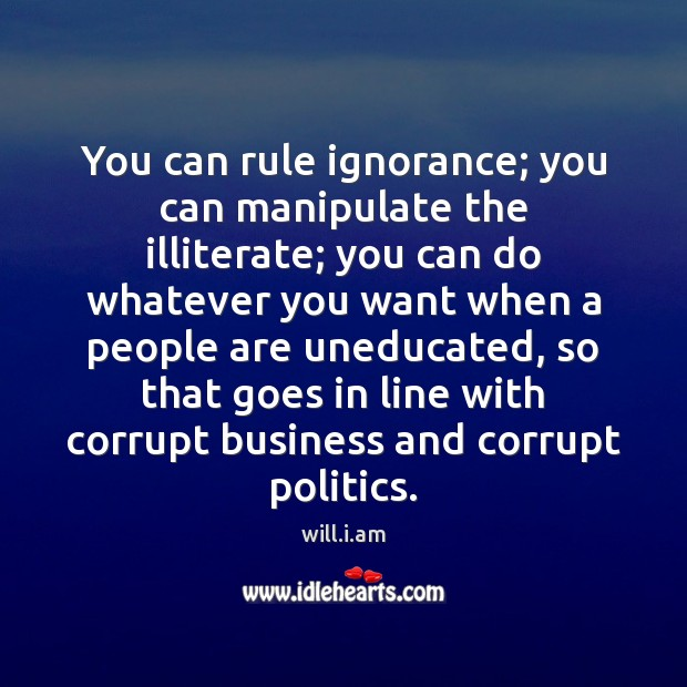 You can rule ignorance; you can manipulate the illiterate; you can do Image
