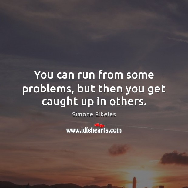 Image, You can run from some problems, but then you get caught up in others.
