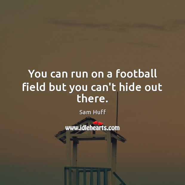 You can run on a football field but you can't hide out there. Image