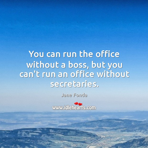 You can run the office without a boss, but you can't run an office without secretaries. Image