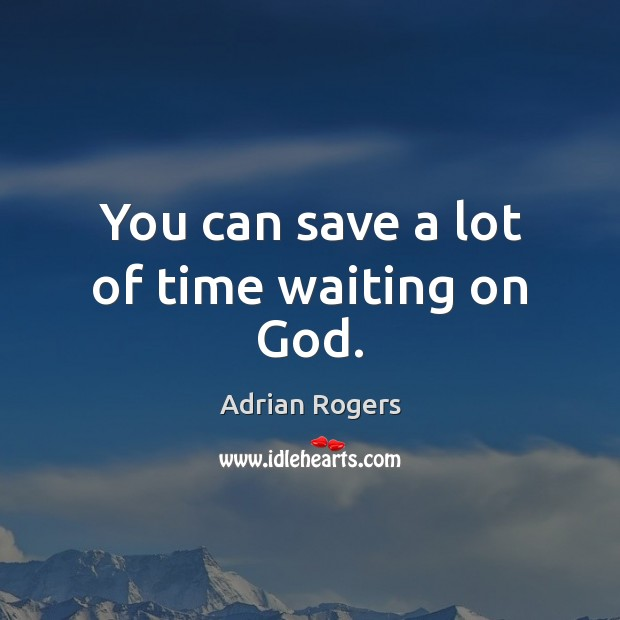Image, You can save a lot of time waiting on God.