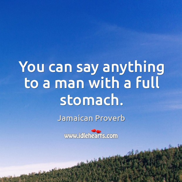 You can say anything to a man with a full stomach. Jamaican Proverbs Image