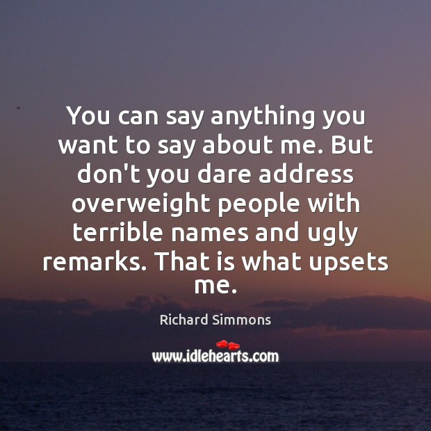 You can say anything you want to say about me. But don't Richard Simmons Picture Quote