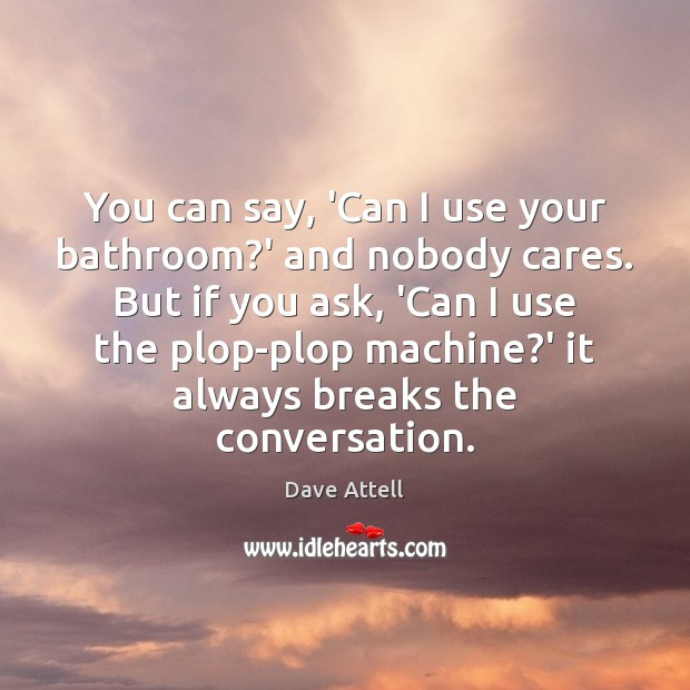 You can say, 'Can I use your bathroom?' and nobody cares. Dave Attell Picture Quote