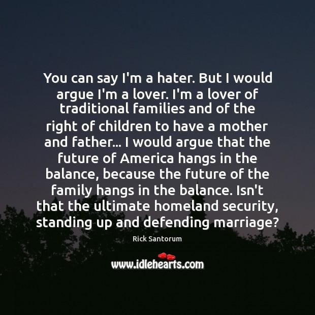 You can say I'm a hater. But I would argue I'm a Rick Santorum Picture Quote