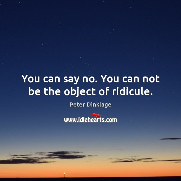 You can say no. You can not be the object of ridicule. Peter Dinklage Picture Quote