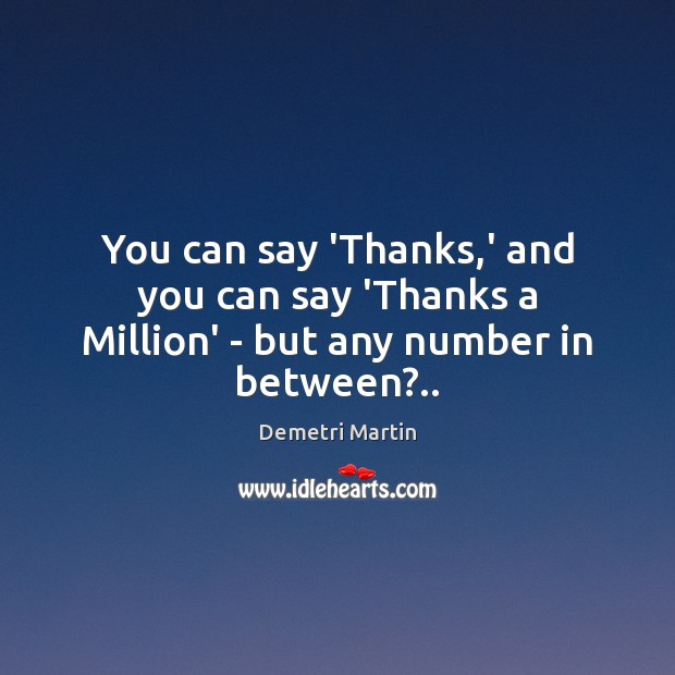 Image, You can say 'Thanks,' and you can say 'Thanks a Million' – but any number in between?..